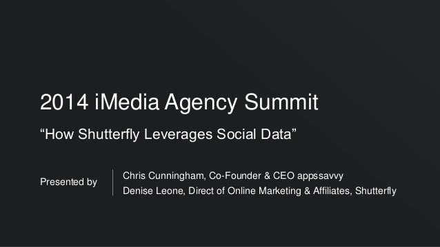 """2014 iMedia Agency Summit """"How Shutterfly Leverages Social Data"""" Presented by Chris Cunningham, Co-Founder & CEO appssavvy..."""