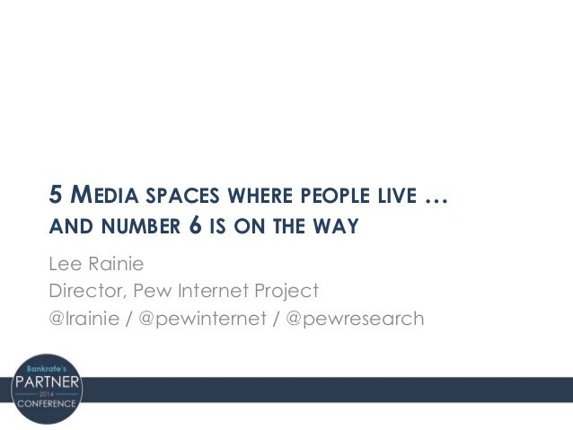5 MEDIA SPACES WHERE PEOPLE LIVE … AND NUMBER 6 IS ON THE WAY Lee Rainie Director, Pew Internet Project @lrainie / @pewint...
