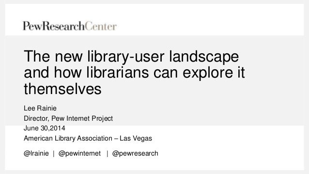 The new library-user landscape and how librarians can explore it themselves Lee Rainie Director, Pew Internet Project June...