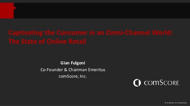 Captivating the Consumer in an Omni-Channel World: The State of Online Retail Gian Fulgoni Co-Founder & Chairman Emeritus ...