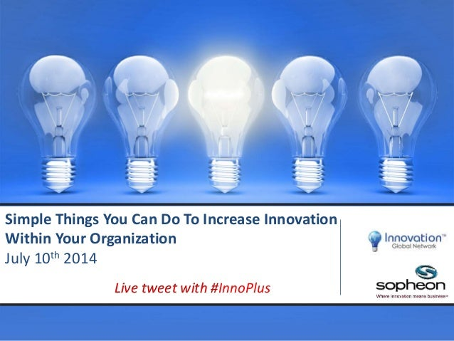 Simple Things You Can Do To Increase Innovation Within Your Organization July 10th 2014 Live tweet with #InnoPlus
