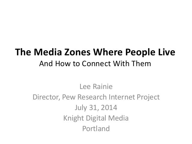 The Media Zones Where People Live And How to Connect With Them Lee Rainie Director, Pew Research Internet Project July 31,...