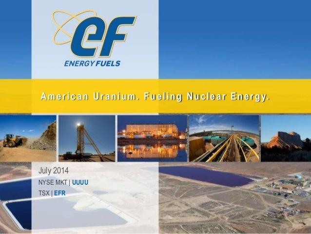 July 2014 NYSE MKT | UUUU TSX | EFR American Uranium. Fueling Nuclear Energy.