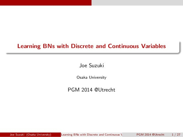 .  .  Learning BNs with Discrete and Continuous Variables  Joe Suzuki  Osaka University  PGM 2014 @Utrecht  Joe Suzuki (Os...