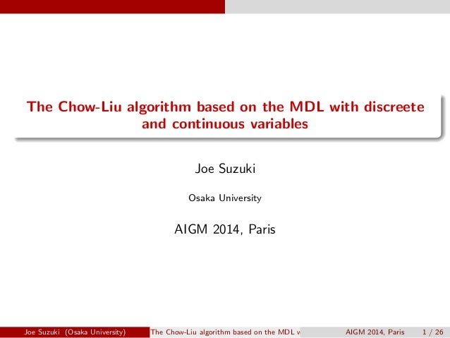 .  .  The Chow-Liu algorithm based on the MDL with discreete  and continuous variables  Joe Suzuki  Osaka University  AIGM...