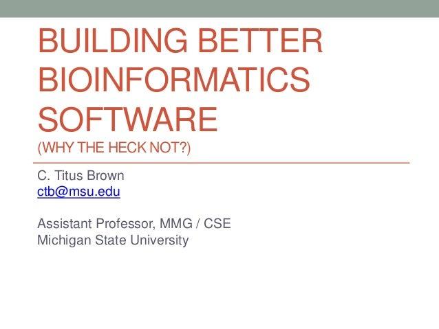 BUILDING BETTER  BIOINFORMATICS  SOFTWARE  (WHY THE HECK NOT?)  C. Titus Brown  ctb@msu.edu  Assistant Professor, MMG / CS...