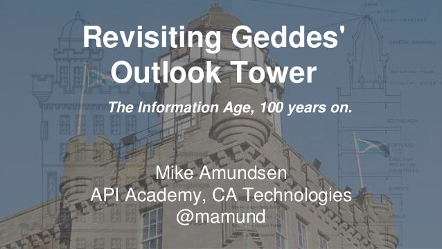 Revisiting Geddes' Outlook Tower  Mike AmundsenAPI Academy, CA Technologies@mamund  The Information Age, 100 years on.