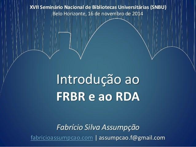 XVII Seminário Nacional de Bibliotecas Universitárias (SNBU)  Belo Horizonte, 16 de novembro de 2014  Introdução ao  FRBR ...