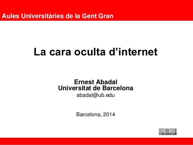 Aules Universitàries de la Gent Gran La cara oculta d'internet Ernest Abadal Universitat de Barcelona abadal@ub.edu Barcel...