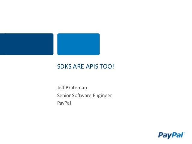 SDKS ARE APIS TOO! Jeff Brateman Senior Software Engineer PayPal