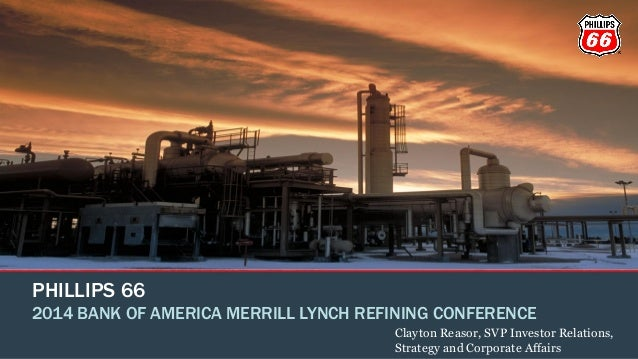 PHILLIPS 66 2014 BANK OF AMERICA MERRILL LYNCH REFINING CONFERENCE Clayton Reasor, SVP Investor Relations, Strategy and Co...