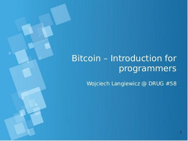 1  Bitcoin – Introduction for  programmers  Wojciech Langiewicz @ DRUG #58