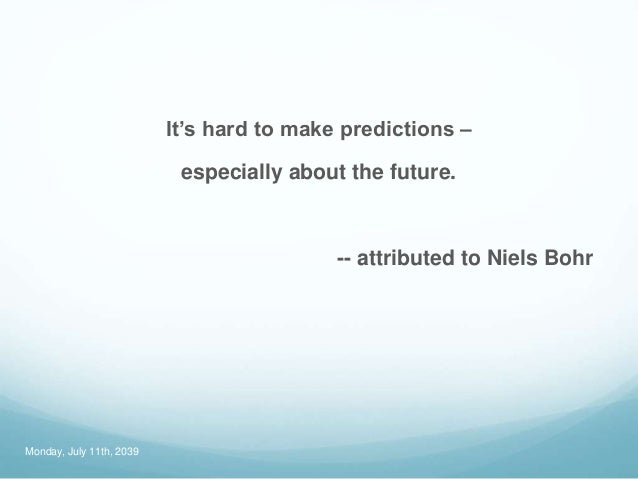 It's hard to make predictions – especially about the future. -- attributed to Niels Bohr Monday, July 11th, 2039