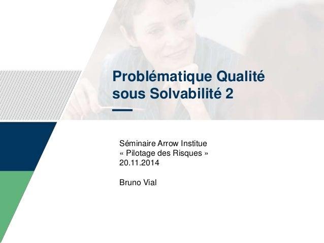 Problématique Qualité sous Solvabilité 2 Séminaire Arrow Institue « Pilotage des Risques » 20.11.2014 Bruno Vial