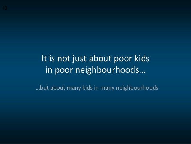 It is not just about poor kids in poor neighbourhoods… …but about many kids in many neighbourhoods 18
