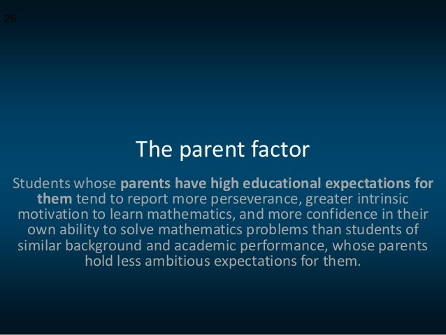 The parent factor Students whose parents have high educational expectations for them tend to report more perseverance, gre...