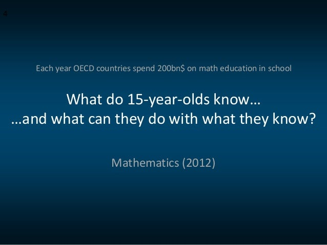 What do 15-year-olds know… …and what can they do with what they know? Mathematics (2012) 4 Each year OECD countries spend ...