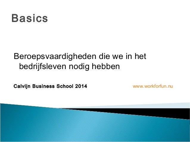 Basics  Beroepsvaardigheden die we in het  bedrijfsleven nodig hebben  Calvijn Business School 2014 www.workforfun.nu