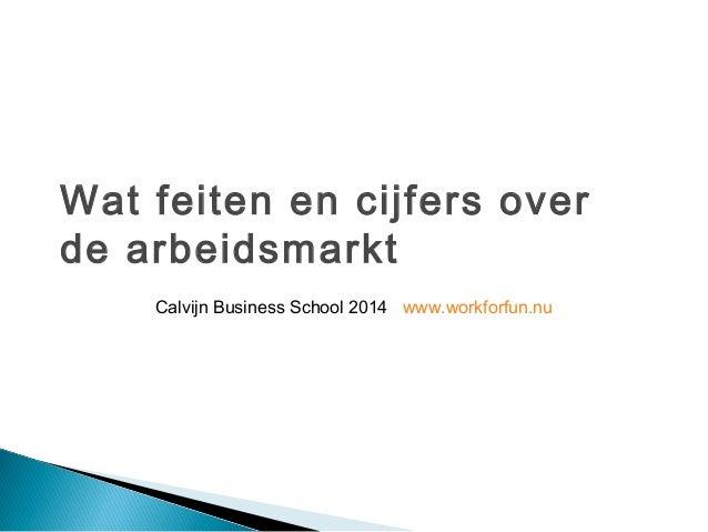 Wat feiten en cijfers over  de arbeidsmarkt  Calvijn Business School 2014 www.workforfun.nu