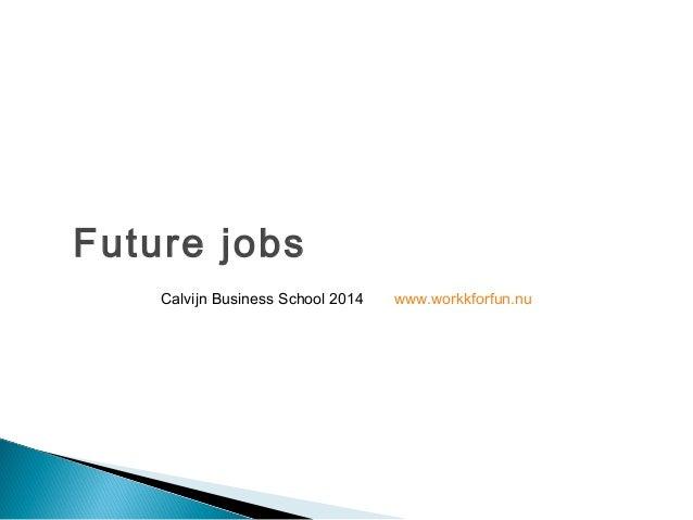 Future jobs  Calvijn Business School 2014 www.workkforfun.nu