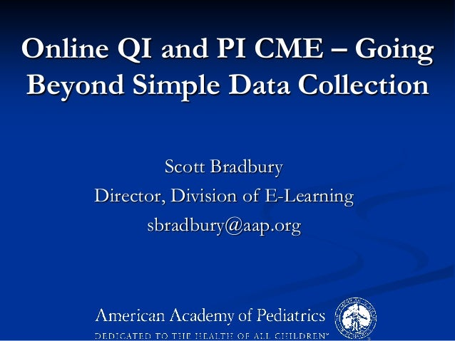 Online QI and PI CME – Going Beyond Simple Data Collection Scott Bradbury Director, Division of E-Learning sbradbury@aap.o...