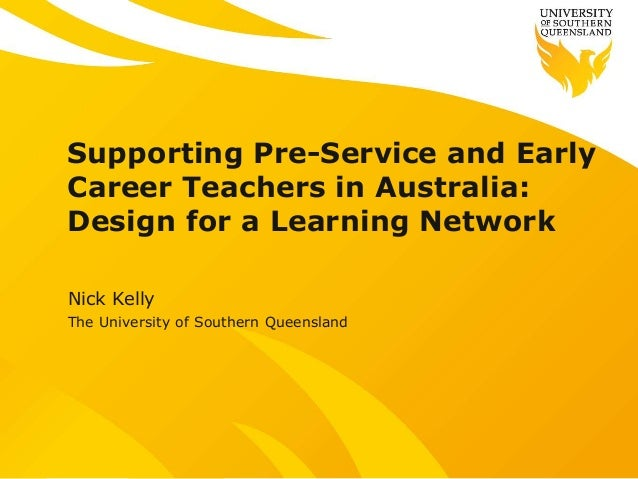Supporting Pre-Service and Early Career Teachers in Australia: Design for a Learning Network Nick Kelly The University of ...