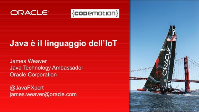 Copyright © 2013, Oracle and/or its affiliates. All rights reserved.1 Java è il linguaggio dell'IoT James Weaver Java Tech...
