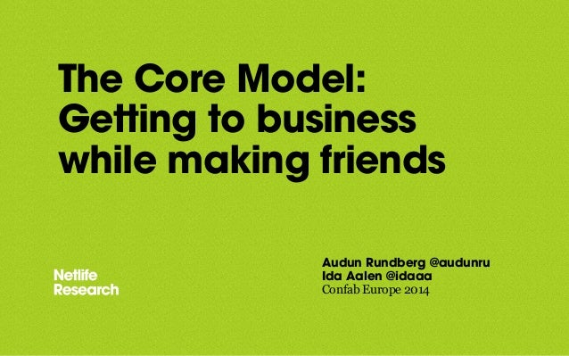 The Core Model:  Getting to business  while making friends  Audun Rundberg @audunru  Ida Aalen @idaaa  Confab Europe 2014