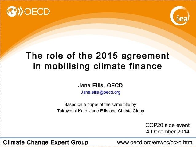 The role of the 2015 agreement  in mobilising climate finance  COP20 side event  4 December 2014  Jane Ellis, OECD  Jane.e...