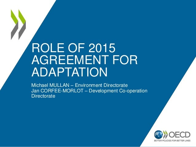 ROLE OF 2015  AGREEMENT FOR  ADAPTATION  Michael MULLAN – Environment Directorate  Jan CORFEE-MORLOT – Development Co-oper...