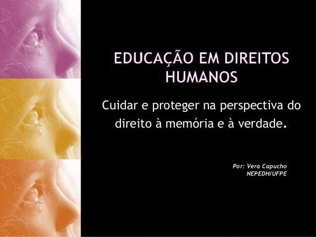 Por: Vera Capucho NEPEDH/UFPE Cuidar e proteger na perspectiva do direito à memória e à verdade.