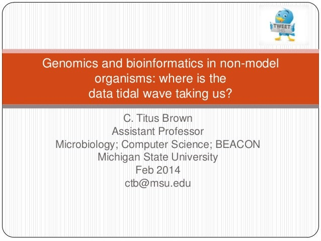 Genomics and bioinformatics in non-model organisms: where is the data tidal wave taking us? C. Titus Brown Assistant Profe...