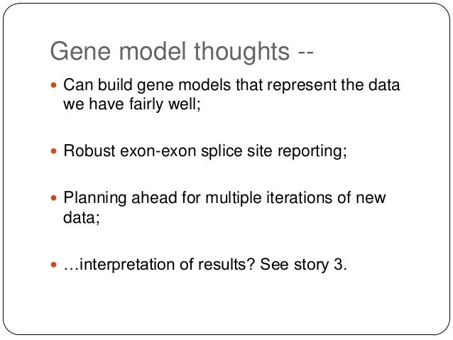 Gene model thoughts - Can build gene models that represent the data  we have fairly well;  Robust exon-exon splice site ...