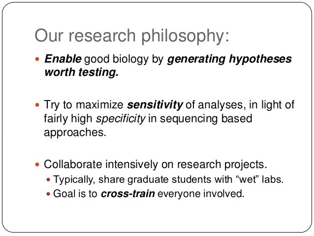 Our research philosophy:  Enable good biology by generating hypotheses  worth testing.  Try to maximize sensitivity of a...