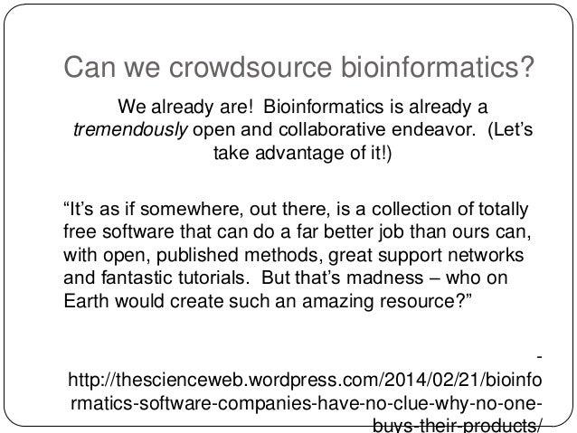 Can we crowdsource bioinformatics? We already are! Bioinformatics is already a tremendously open and collaborative endeavo...