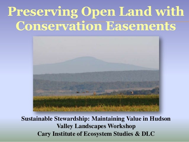 Preserving Open Land with Conservation Easements Sustainable Stewardship: Maintaining Value in Hudson Valley Landscapes Wo...