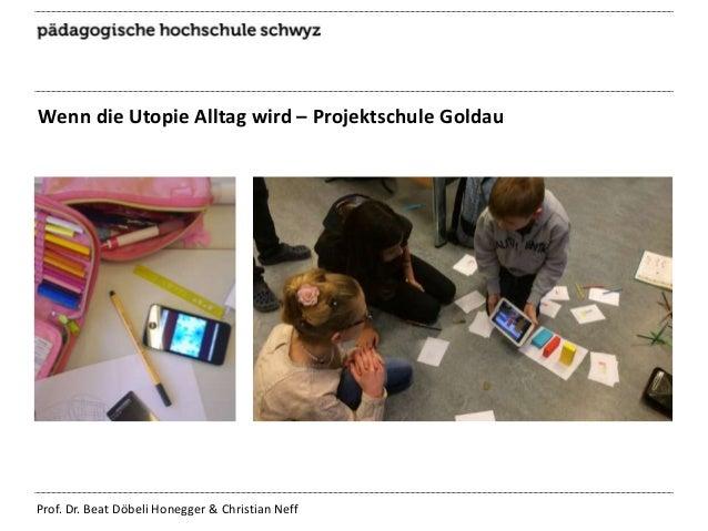 Wenn die Utopie Alltag wird – Projektschule Goldau  Prof. Dr. Beat Döbeli Honegger & Christian Neff