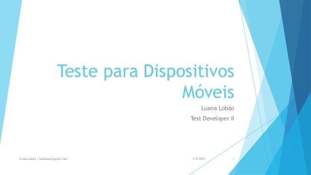 Teste para Dispositivos Móveis Luana Lobão Test Developer II 1/5/2015Luana Lobão | lulobaum@gmail.com 1