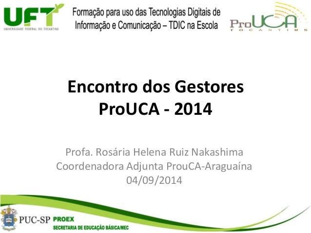 Encontro dos Gestores  ProUCA - 2014  Profa. Rosária Helena Ruiz Nakashima  Coordenadora Adjunta ProuCA-Araguaína  04/09/2...