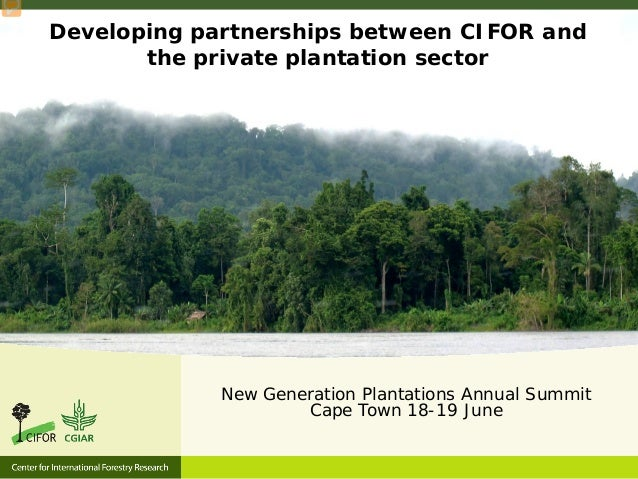 Developing partnerships between CIFOR and the private plantation sector New Generation Plantations Annual Summit Cape Town...