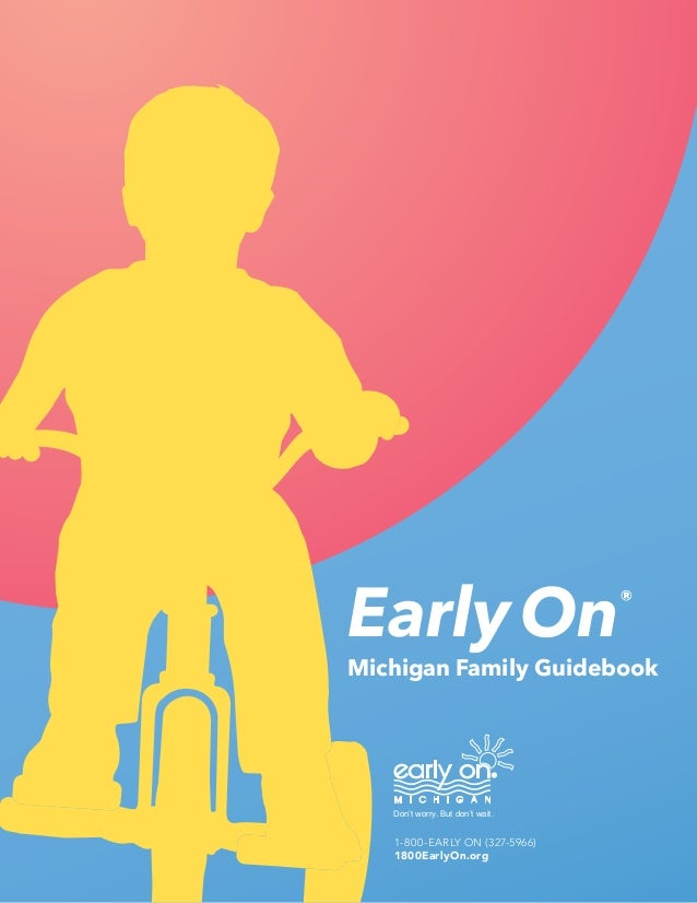 Early On®  Michigan Family Guidebook  Don't worry. But don't wait.  1-800-EARLY ON (327-5966)  1800EarlyOn.org