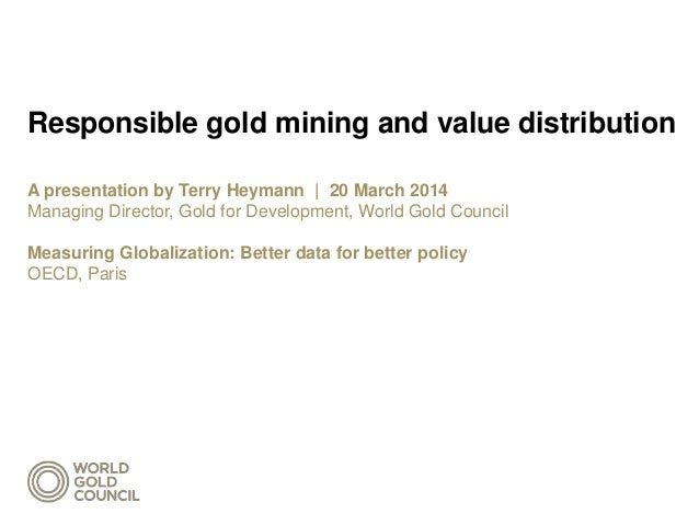 Responsible gold mining and value distribution A presentation by Terry Heymann | 20 March 2014 Managing Director, Gold for...