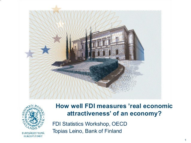 How well FDI measures 'real economic attractiveness' of an economy? FDI Statistics Workshop, OECD Topias Leino, Bank of Fi...