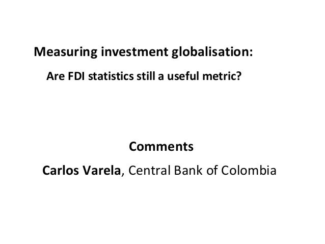 Measuring investment globalisation: Are FDI statistics still a useful metric? Comments Carlos Varela, Central Bank of Colo...