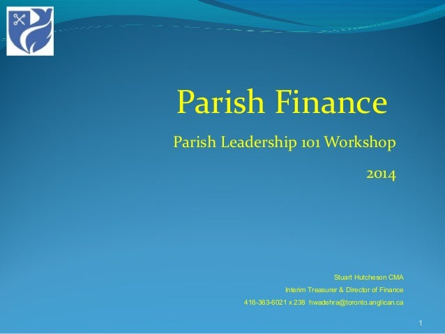 Parish Finance Parish Leadership 101 Workshop 2014 1 Stuart Hutcheson CMA Interim Treasurer & Director of Finance 416-363-...