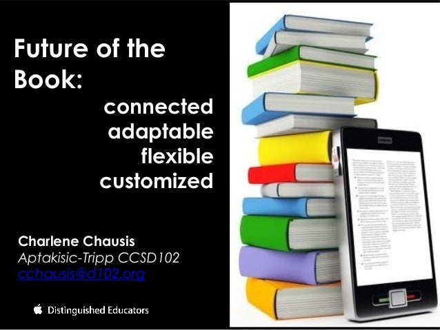 Charlene Chausis Aptakisic-Tripp CCSD102 cchausis@d102.org Future of the Book: connected adaptable flexible customized