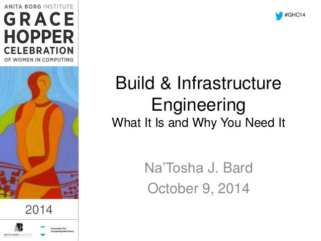 2014  Build & Infrastructure  Engineering  What It Is and Why You Need It  Na'Tosha J. Bard  October 9, 2014  #GHC14  2014