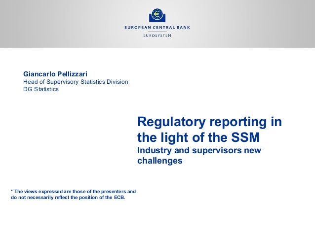 Regulatory reporting in the light of the SSM Industry and supervisors new challenges Giancarlo Pellizzari Head of Supervis...