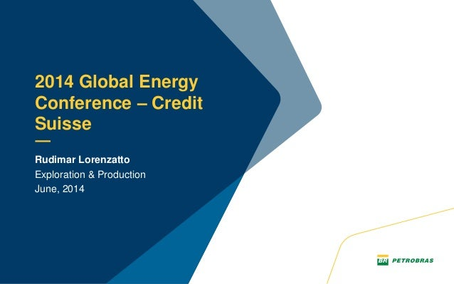Rudimar Lorenzatto Exploration & Production June, 2014 2014 Global Energy Conference – Credit Suisse