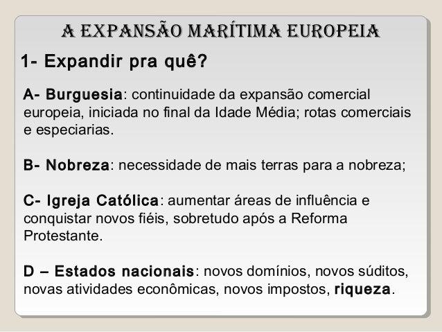 A EXPANSÃO MARÍTIMA EUROPEIA  1- Expandir pra quê?  A- Burguesia: continuidade da expansão comercial  europeia, iniciada n...